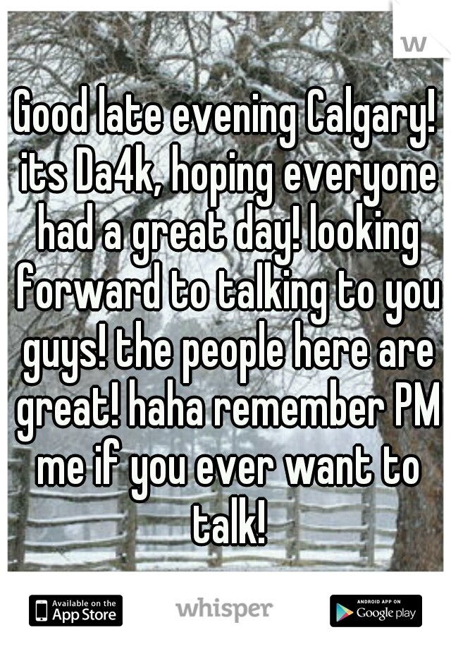 Good late evening Calgary! its Da4k, hoping everyone had a great day! looking forward to talking to you guys! the people here are great! haha remember PM me if you ever want to talk!
