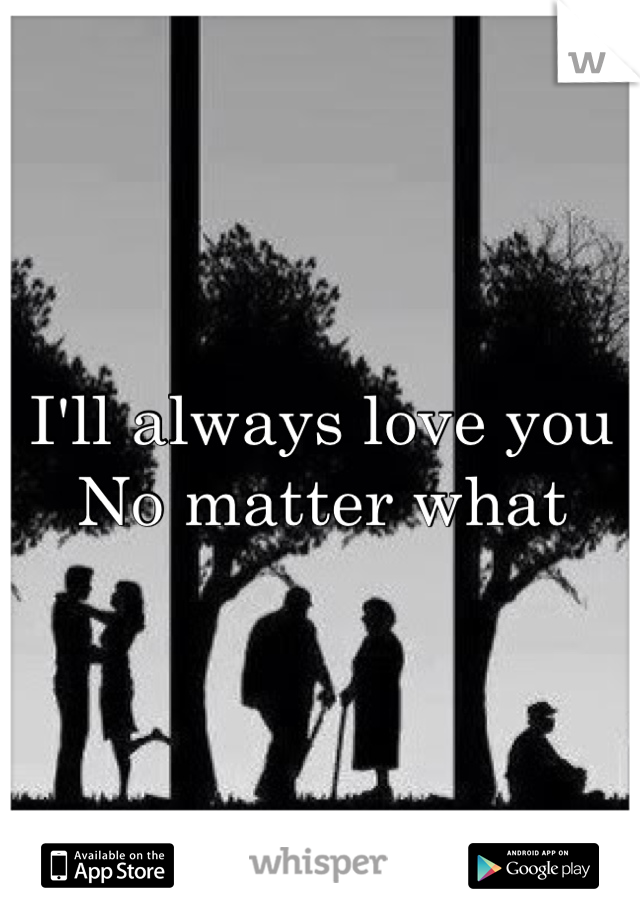 I'll always love you No matter what