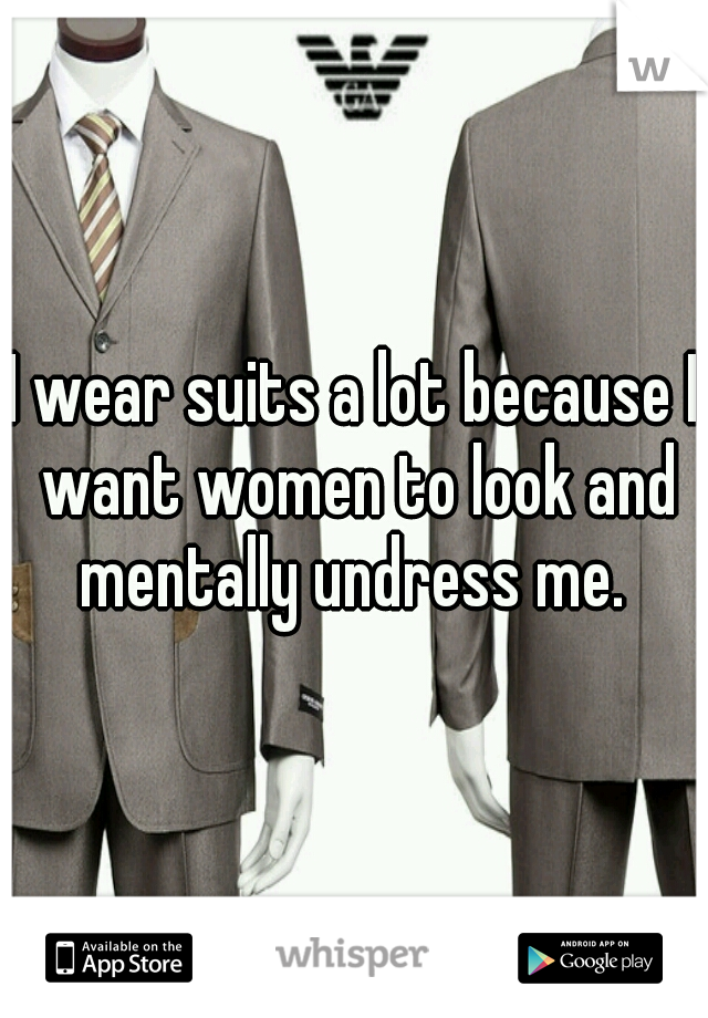 I wear suits a lot because I want women to look and mentally undress me.