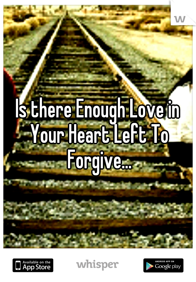 Is there Enough Love in Your Heart Left To Forgive...