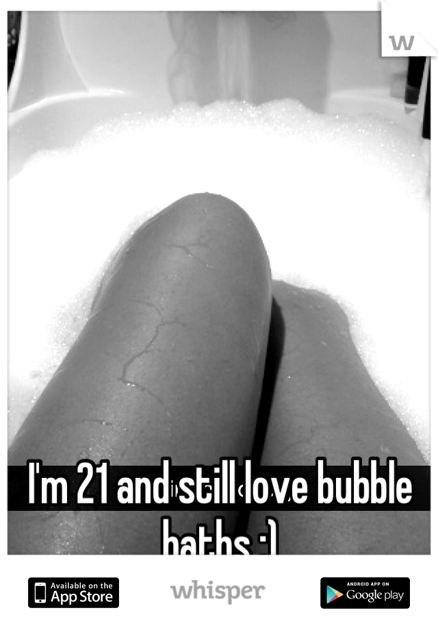 I'm 21 and still love bubble baths :)