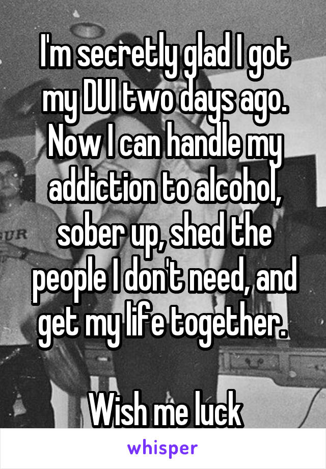 I'm secretly glad I got my DUI two days ago. Now I can handle my addiction to alcohol, sober up, shed the people I don't need, and get my life together.   Wish me luck