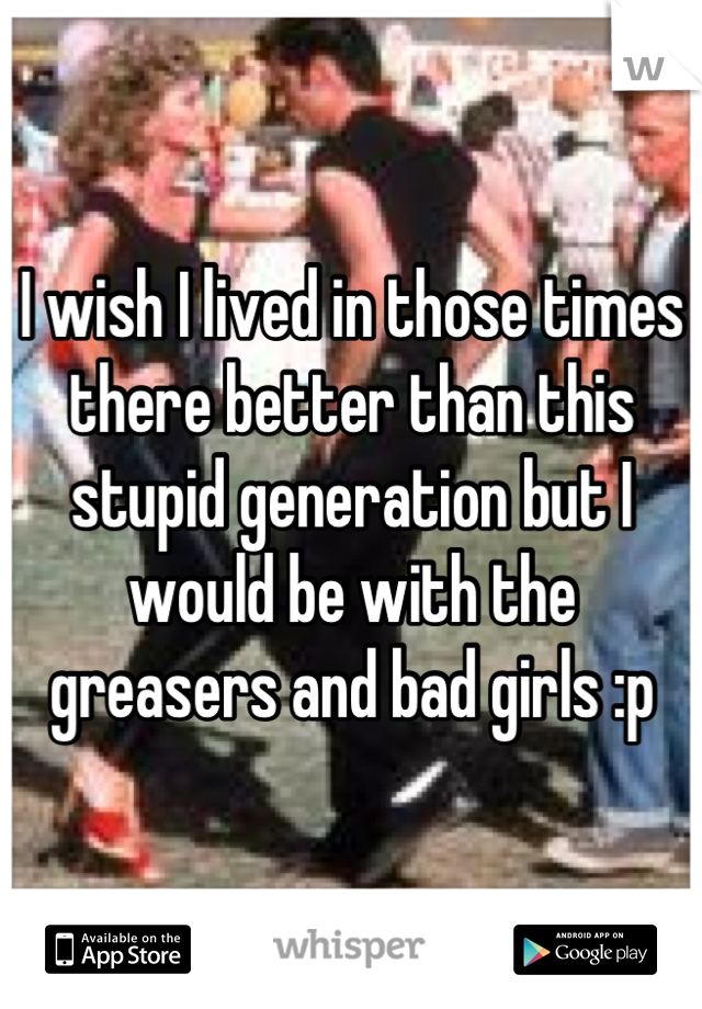 I wish I lived in those times  there better than this stupid generation but I would be with the greasers and bad girls :p