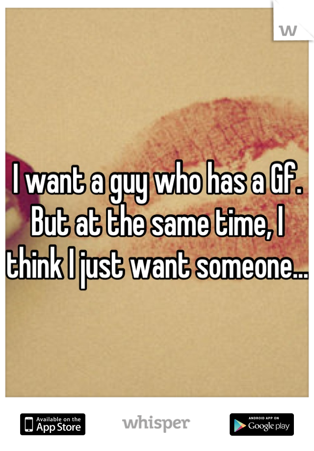 I want a guy who has a Gf. But at the same time, I think I just want someone...