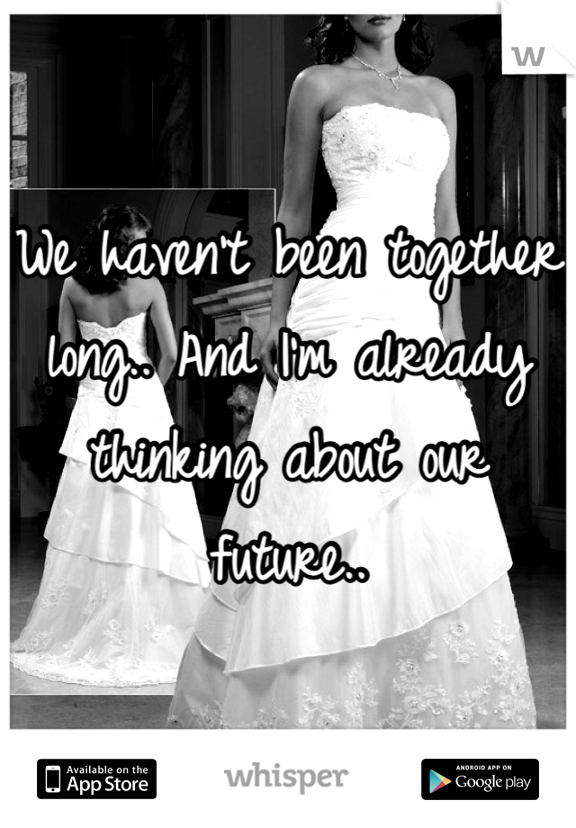 We haven't been together long.. And I'm already thinking about our future..