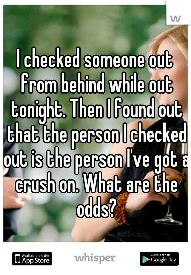 I checked someone out from behind while out tonight. Then I found out that the person I checked out is the person I've got a crush on. What are the odds?