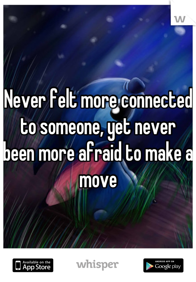 Never felt more connected to someone, yet never been more afraid to make a move