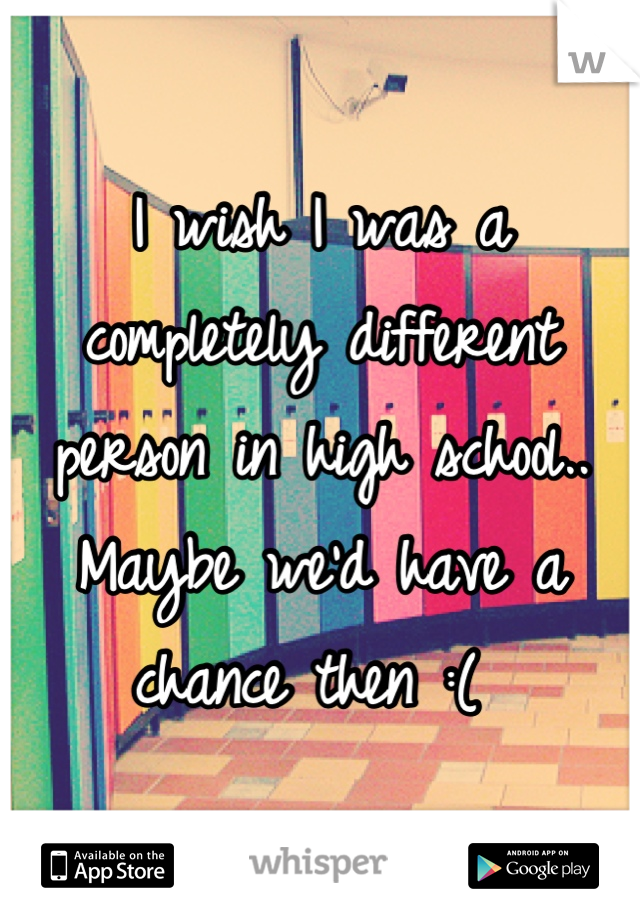 I wish I was a completely different person in high school.. Maybe we'd have a chance then :(