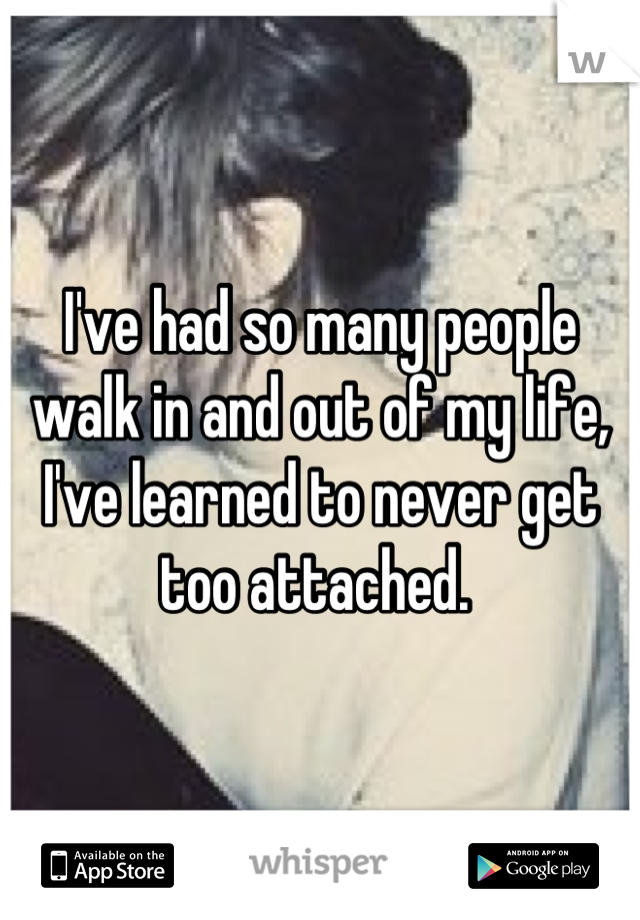 I've had so many people walk in and out of my life, I've learned to never get too attached.