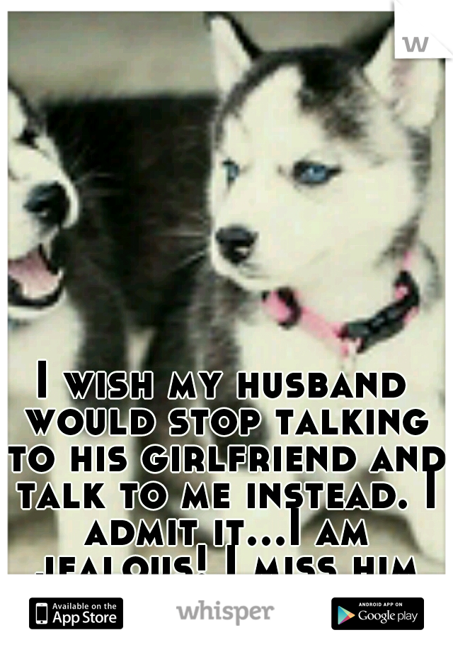 I wish my husband would stop talking to his girlfriend and talk to me instead. I admit it...I am jealous! I miss him so much!