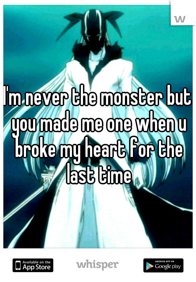 I'm never the monster but you made me one when u broke my heart for the last time
