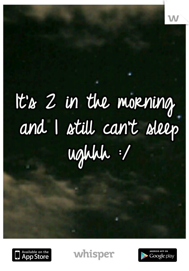 It's 2 in the morning and I still can't sleep ughhh :/
