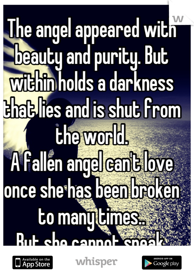 The angel appeared with beauty and purity. But within holds a darkness that lies and is shut from the world.  A fallen angel can't love once she has been broken to many times.. But she cannot speak.
