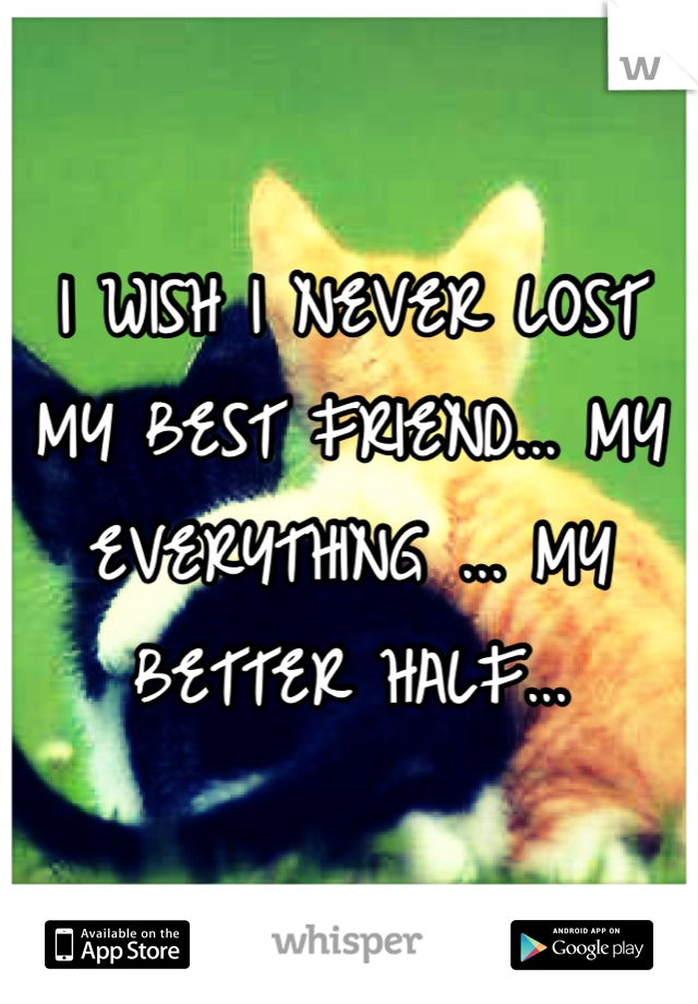 I WISH I NEVER LOST MY BEST FRIEND... MY EVERYTHING ... MY BETTER HALF...
