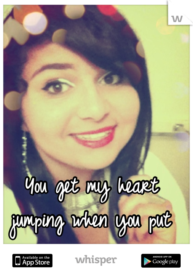 You get my heart jumping when you put your lips on mine <3