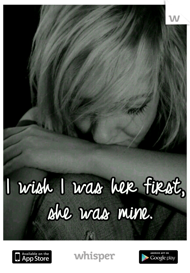 I wish I was her first, she was mine.