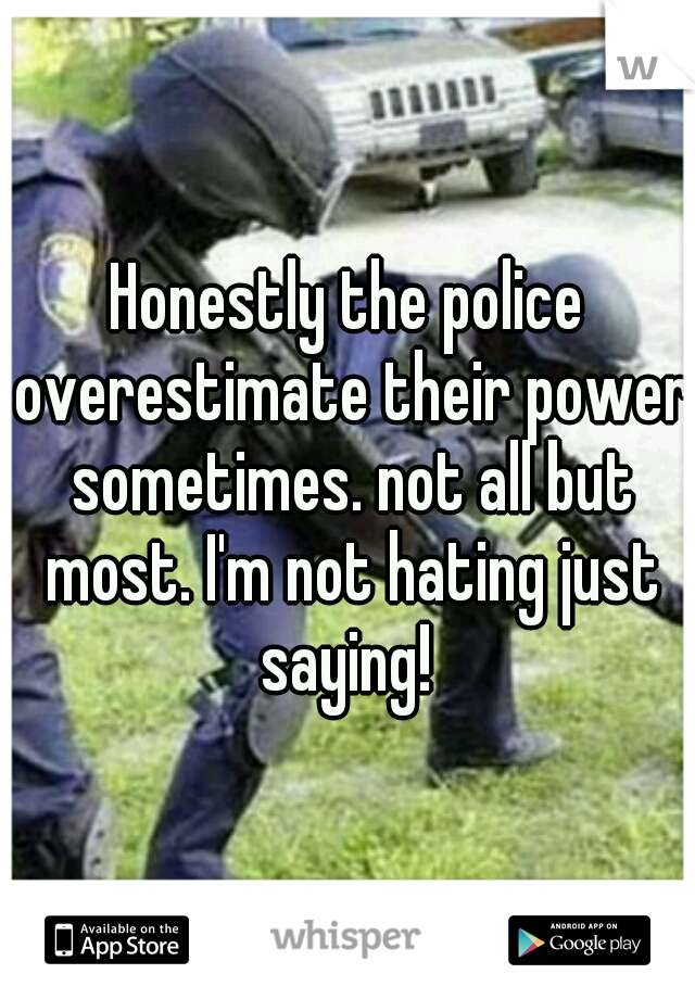 Honestly the police overestimate their power sometimes. not all but most. I'm not hating just saying!