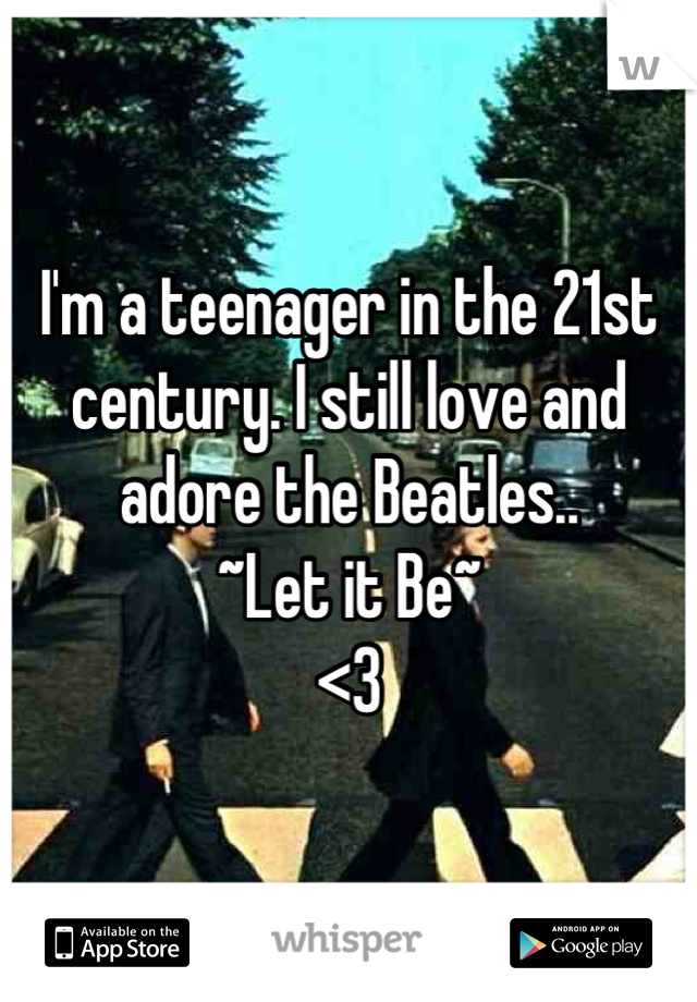 I'm a teenager in the 21st century. I still love and adore the Beatles..  ~Let it Be~  <3