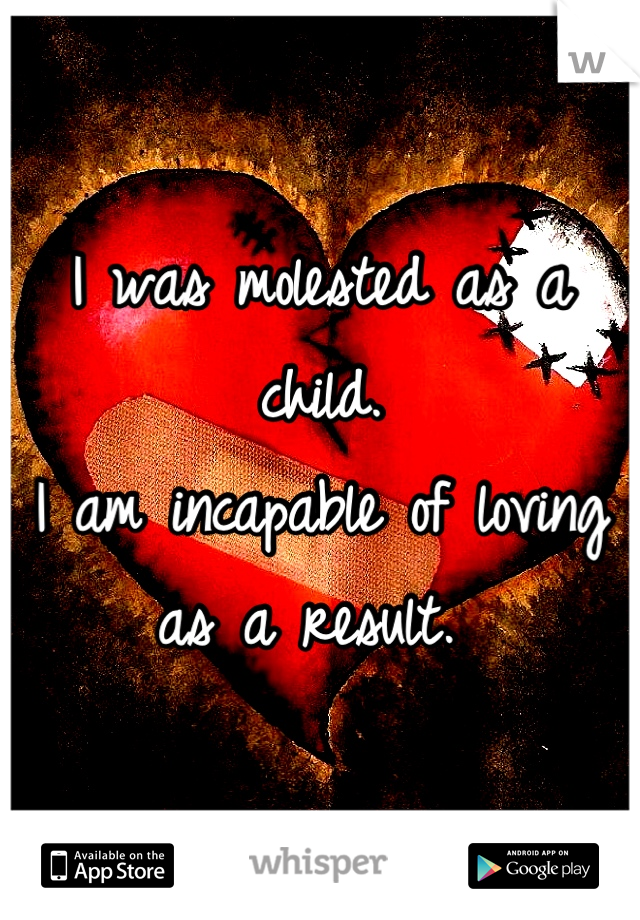 I was molested as a child.  I am incapable of loving as a result.