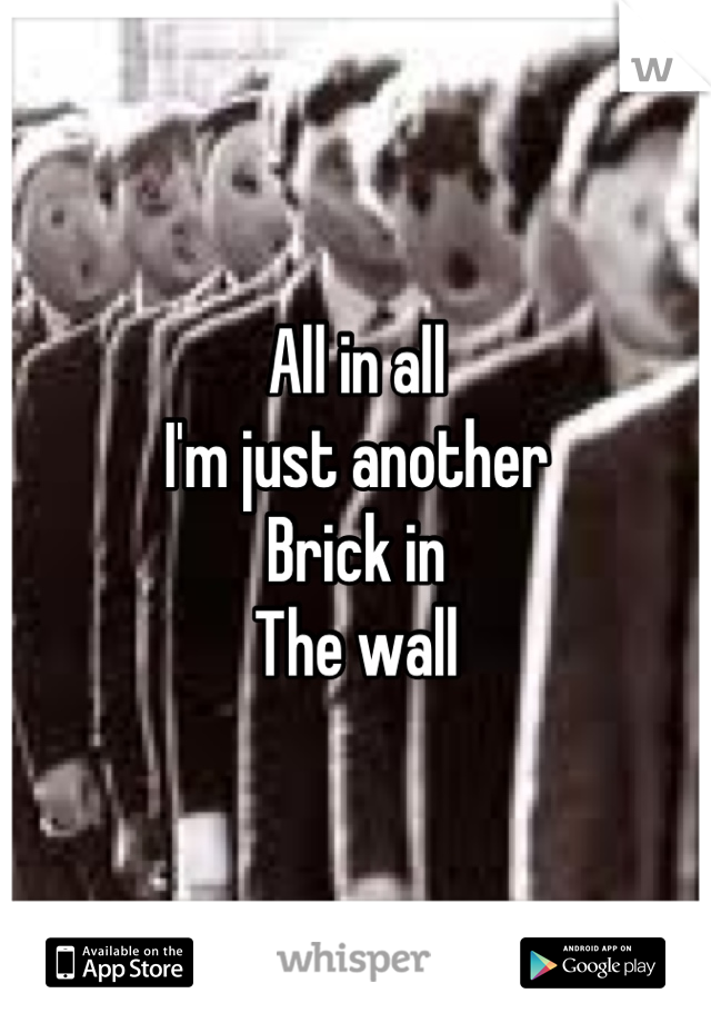 All in all I'm just another Brick in The wall