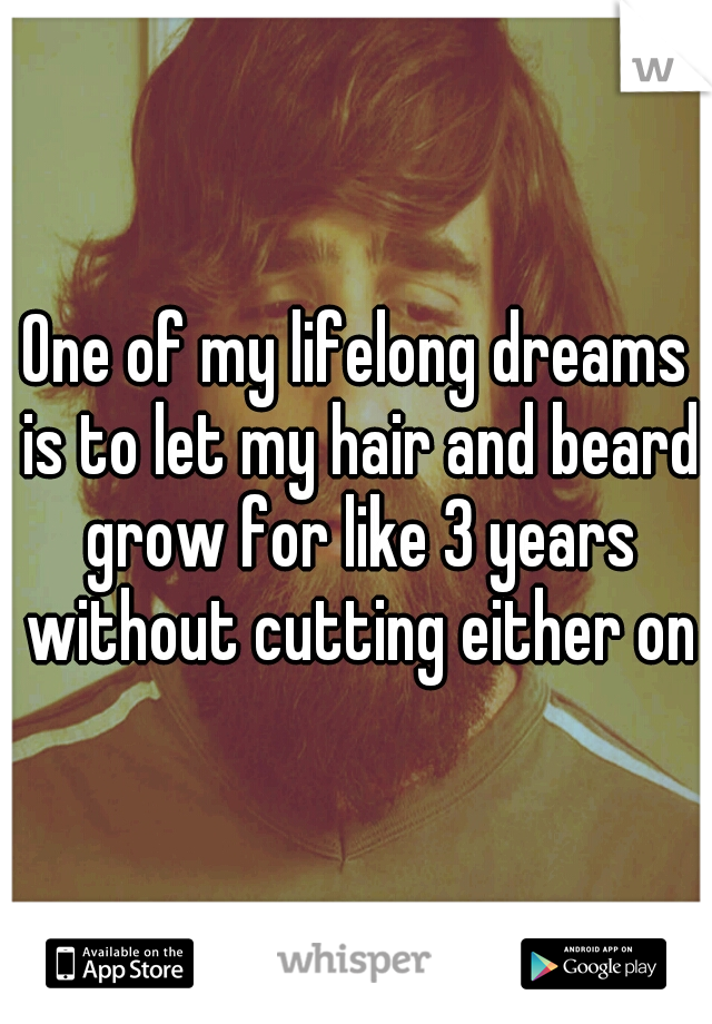 One of my lifelong dreams is to let my hair and beard grow for like 3 years without cutting either one