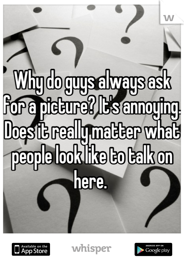 Why do guys always ask for a picture? It's annoying. Does it really matter what people look like to talk on here.