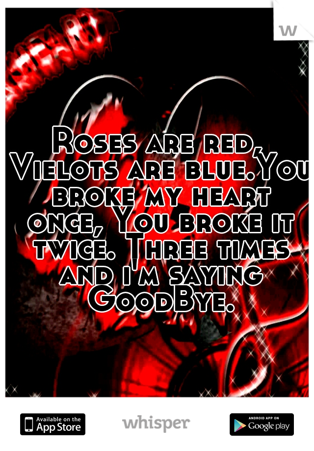 Roses are red, Vielots are blue.You broke my heart once, You broke it twice. Three times and i'm saying GoodBye.