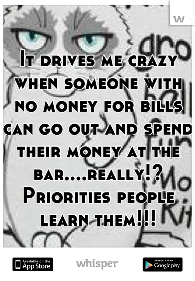 It drives me crazy when someone with no money for bills can go out and spend their money at the bar....really!? Priorities people learn them!!!