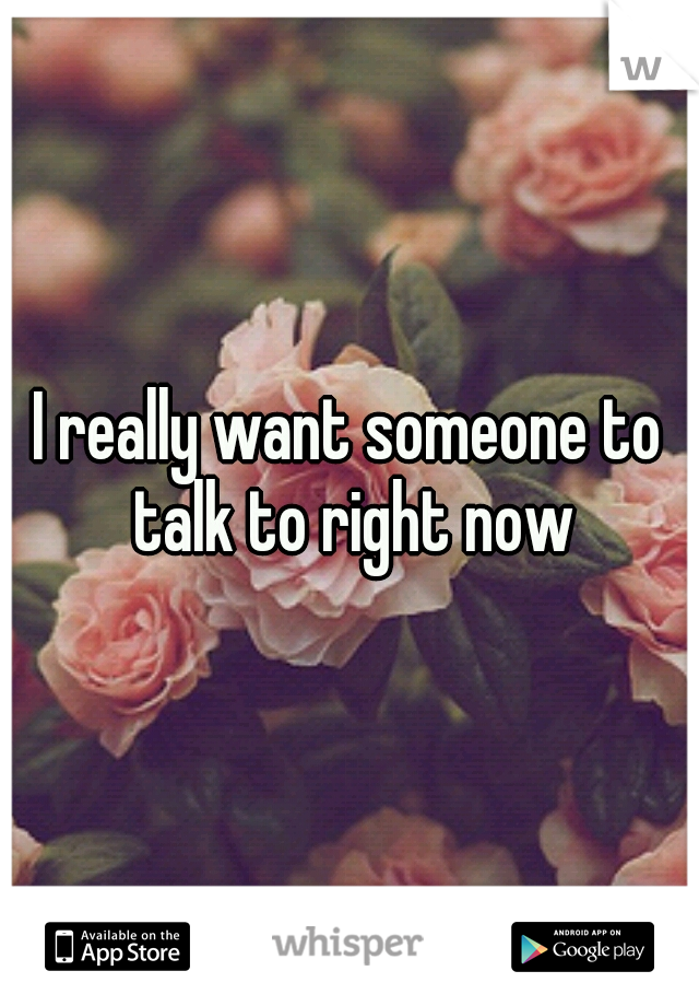 I really want someone to talk to right now