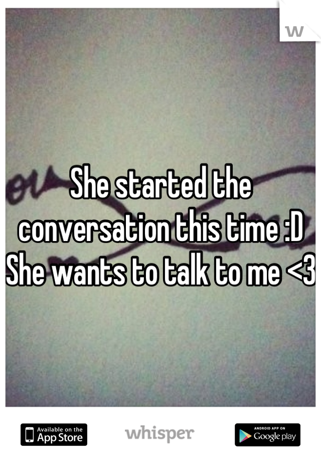 She started the conversation this time :D  She wants to talk to me <3
