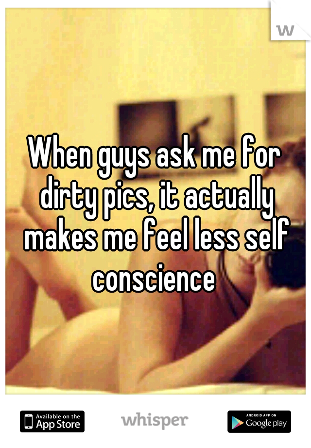When guys ask me for dirty pics, it actually makes me feel less self conscience