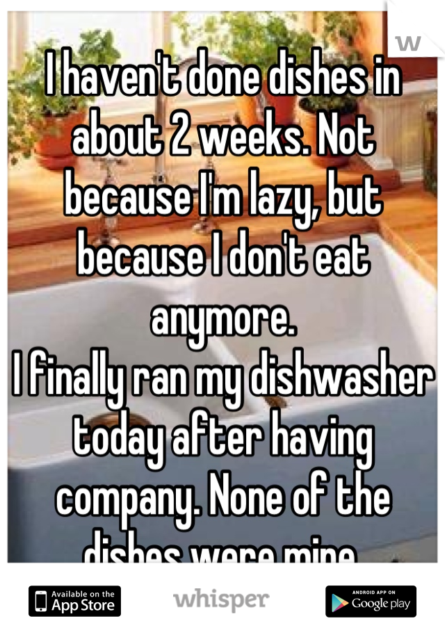 I haven't done dishes in about 2 weeks. Not because I'm lazy, but because I don't eat anymore. I finally ran my dishwasher today after having company. None of the dishes were mine.