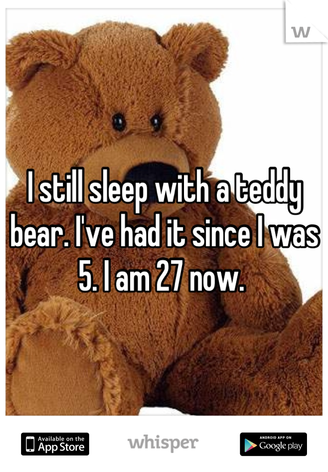 I still sleep with a teddy bear. I've had it since I was 5. I am 27 now.