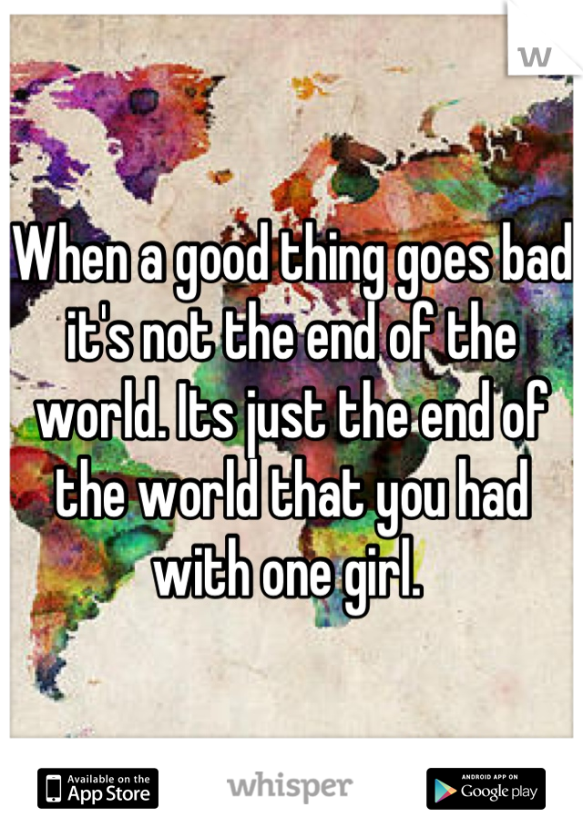 When a good thing goes bad it's not the end of the world. Its just the end of the world that you had with one girl.