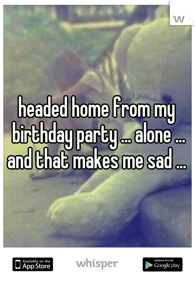 headed home from my birthday party ... alone ... and that makes me sad ...