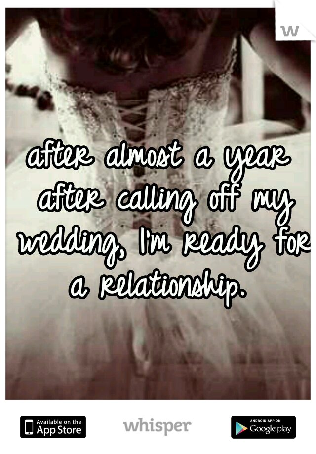 after almost a year after calling off my wedding, I'm ready for a relationship.