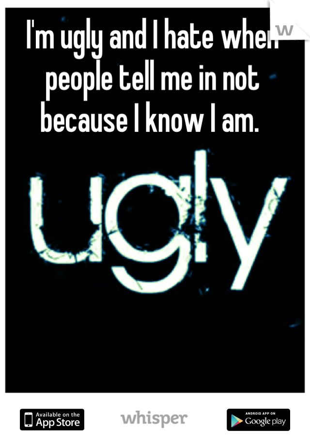 I'm ugly and I hate when people tell me in not because I know I am.