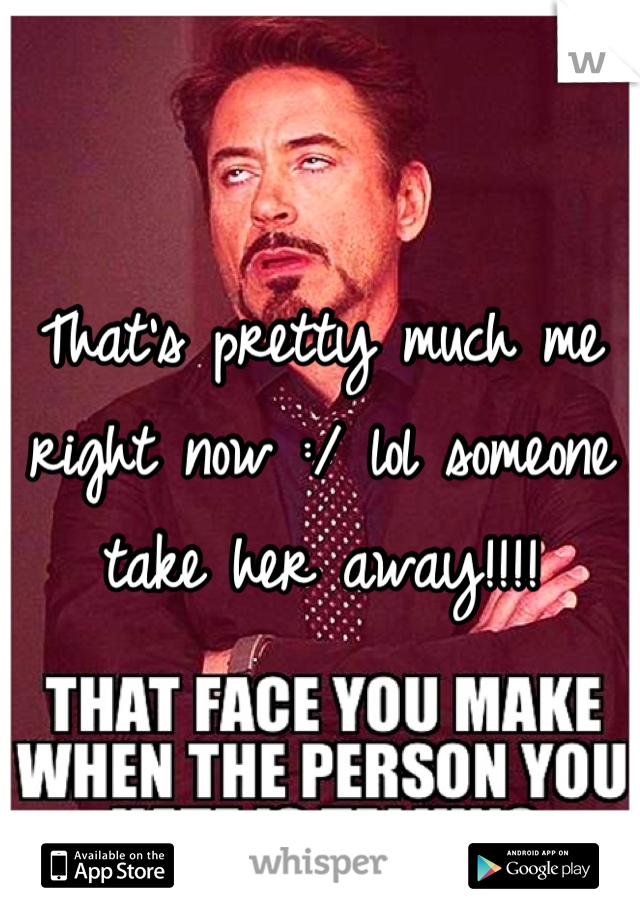 That's pretty much me right now :/ lol someone take her away!!!!