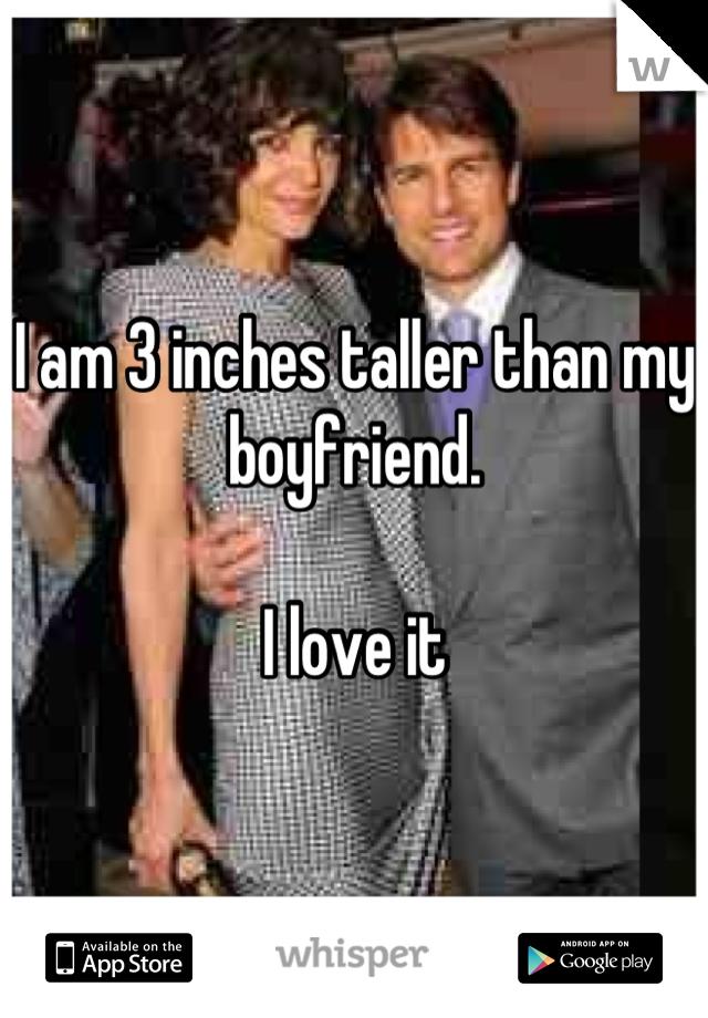 I am 3 inches taller than my boyfriend.   I love it