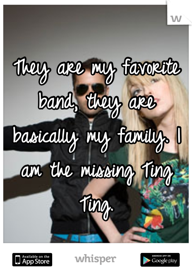 They are my favorite band, they are basically my family. I am the missing Ting Ting.