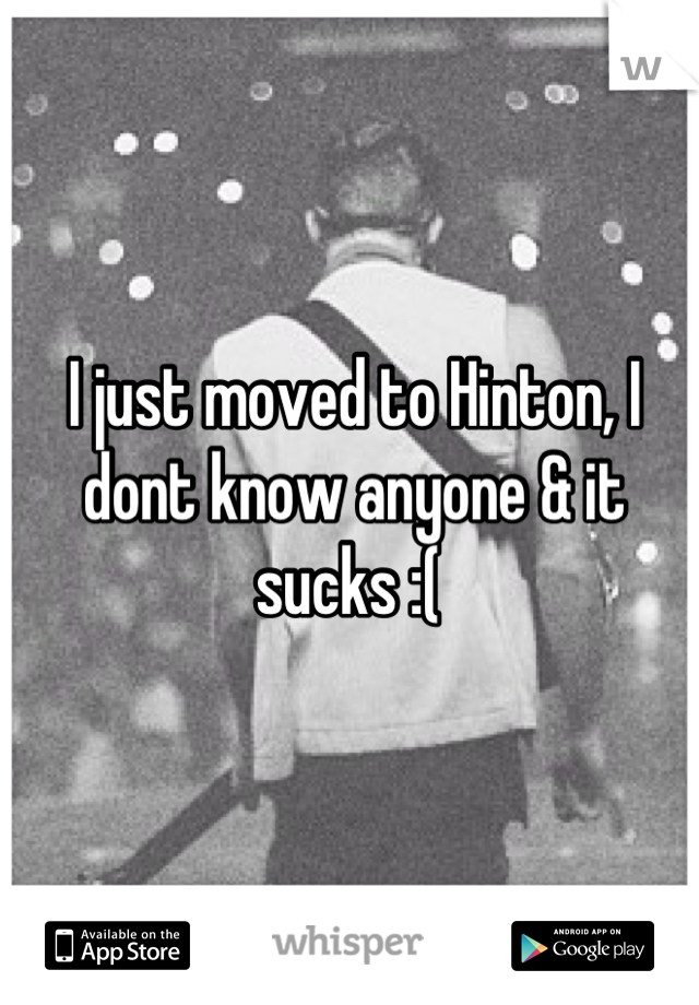 I just moved to Hinton, I dont know anyone & it sucks :(