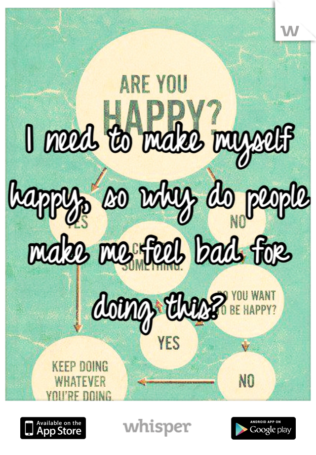 I need to make myself happy, so why do people make me feel bad for doing this?