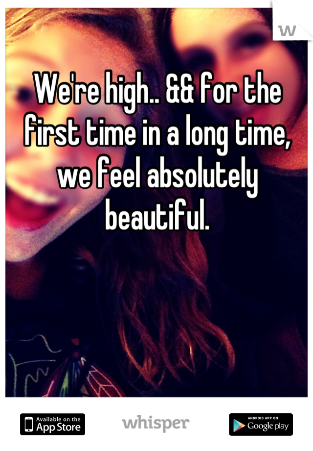 We're high.. && for the first time in a long time, we feel absolutely beautiful.