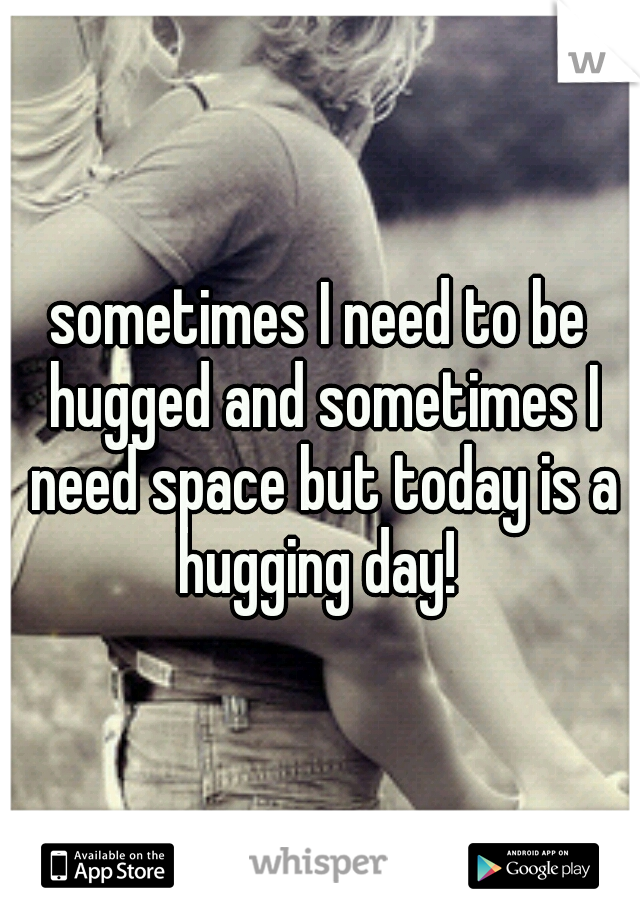 sometimes I need to be hugged and sometimes I need space but today is a hugging day!