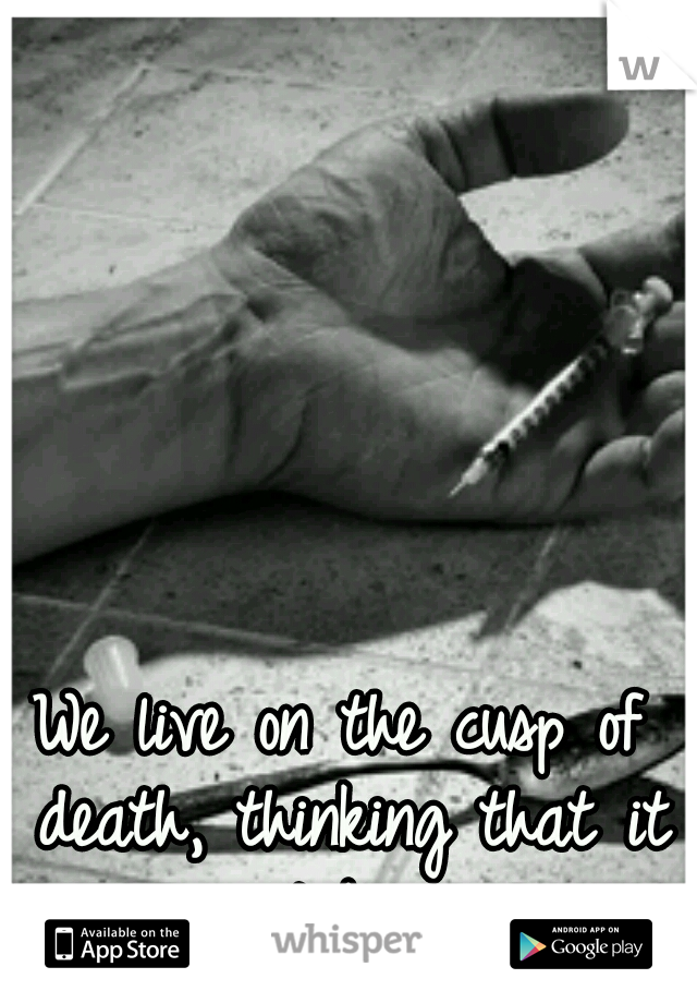 We live on the cusp of death, thinking that it won't be us...