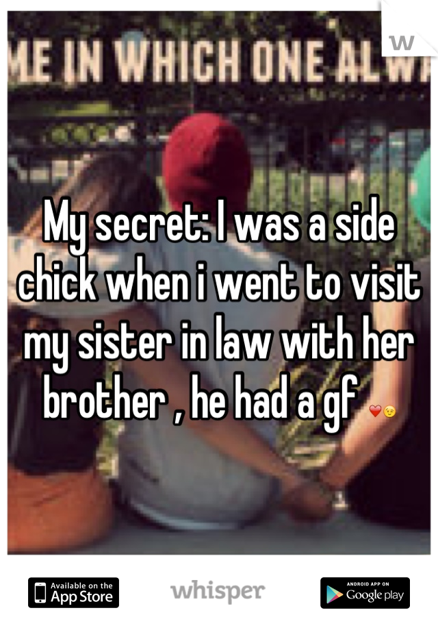 My secret: I was a side chick when i went to visit my sister in law with her brother , he had a gf ❤😉
