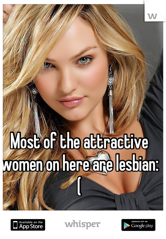 Most of the attractive women on here are lesbian:(