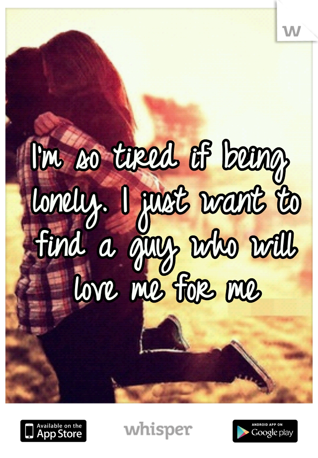 I'm so tired if being lonely. I just want to find a guy who will love me for me