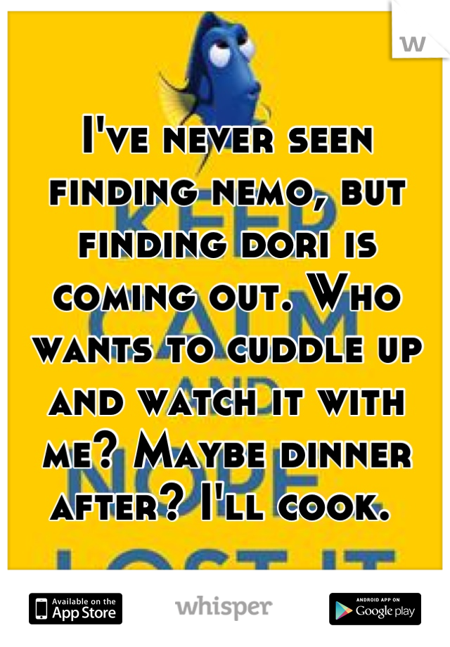 I've never seen finding nemo, but finding dori is coming out. Who wants to cuddle up and watch it with me? Maybe dinner after? I'll cook.
