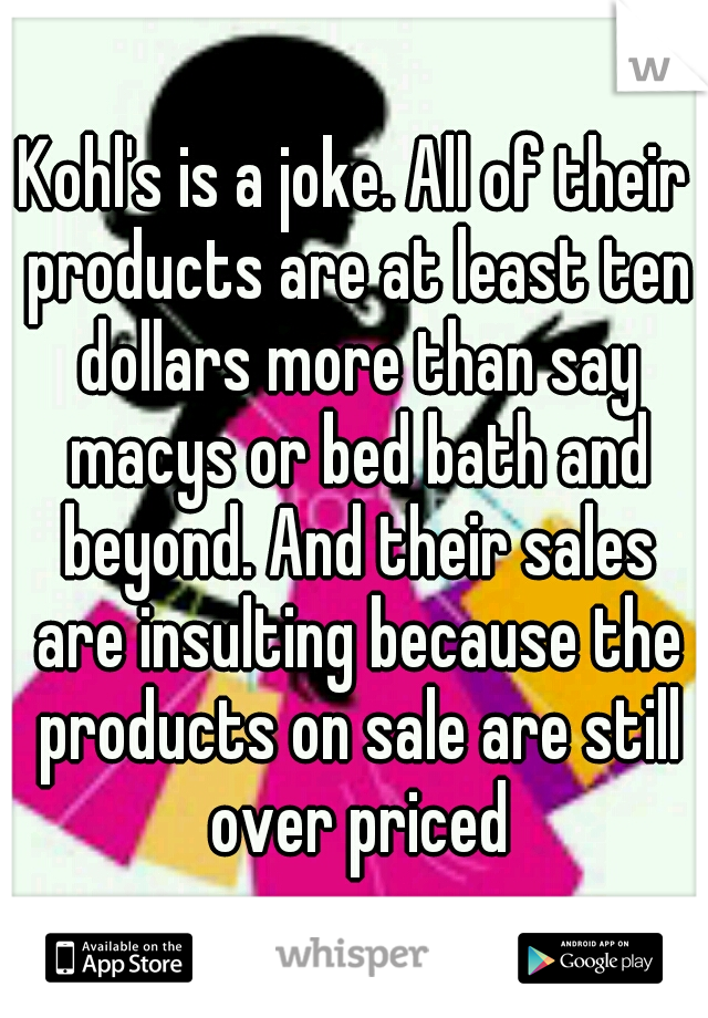 Kohl's is a joke. All of their products are at least ten dollars more than say macys or bed bath and beyond. And their sales are insulting because the products on sale are still over priced